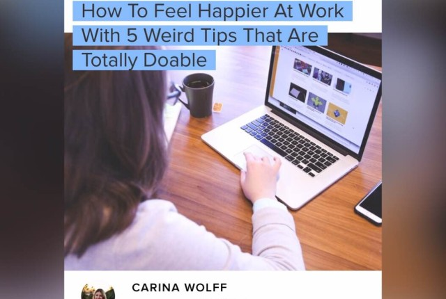http://www.bustle.com/articles/108781-how-to-feel-happier-at-work-with-5-weird-tips-that-are-totally-doable