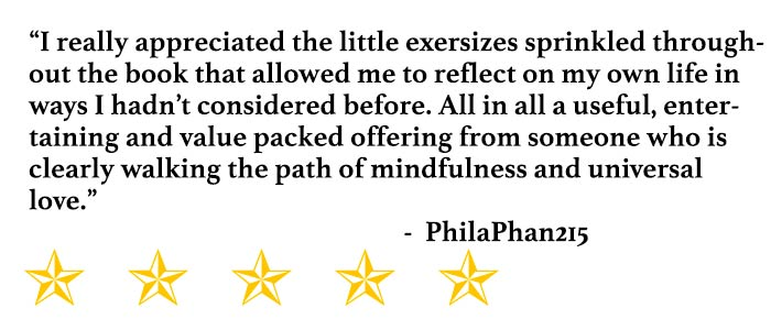 """I really appreciated the little exersizes sprinkled throughout the book that allowed me to reflect on my own life in ways I hadn't considered before. All in all a useful, entertaining and value packed offering from someone who is clearly walking the path of mindfulness and universal love."" - PhilaPhan215"