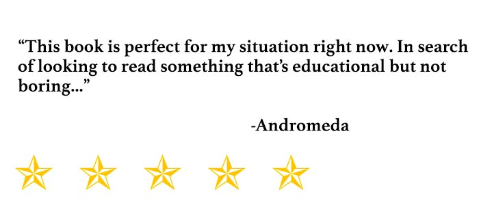 """This book is perfect for my situation right now. In search of looking to read something that's educational but not boring..."" - Andromeda"