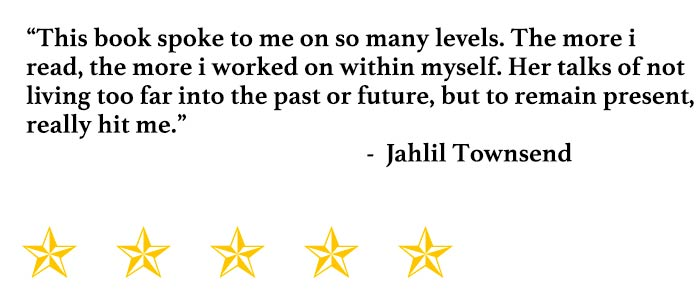 """This book spoke to me on so many levels. The more i read, the more i worked on within myself. Her talks of not living too far into the past or future, but to remain present, really hit me."" - Jahlil Townsend"